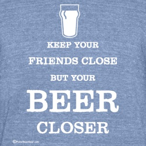 Keep Your Beer Closer Unisex Tri-Blend T-Shirt - Unisex Tri-Blend T-Shirt by American Apparel