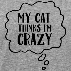 My Cat Thinks I'm Crazy T-Shirts - Men's Premium T-Shirt