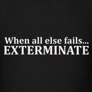 When all else fails...EXTERMINATE - Men's T-Shirt