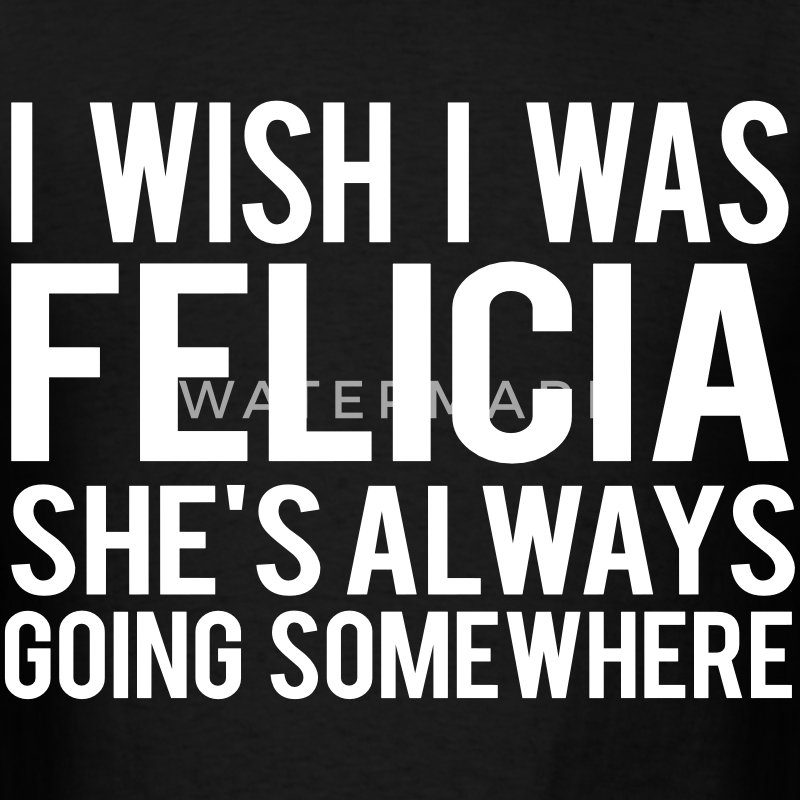 I Wish I Was Felicia She's Always Going Somewhere T-Shirts - Men's T-Shirt