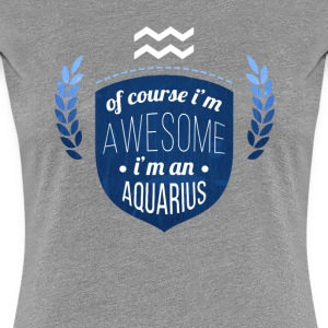 Of course Im awesome Im an Aquarius Zodiac T-shirt Women's T-Shirts - Women's Premium T-Shirt