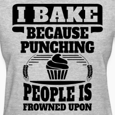 I Bake Because Punching People Is Frowned Upon Women's T-Shirts