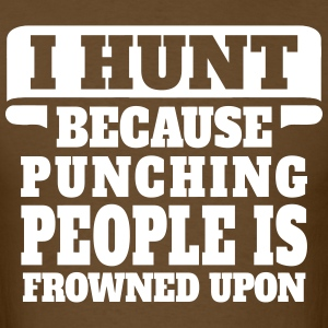 I Hunt Because Punching People Is Frowned Upon T-Shirts - Men's T-Shirt