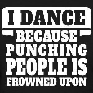 I Dance Because Punching People Is Frowned Upon Women's T-Shirts - Women's T-Shirt