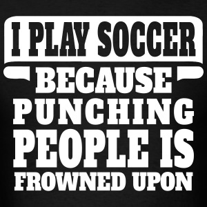 I Play Soccer Because Punching People Is Frowned  T-Shirts - Men's T-Shirt