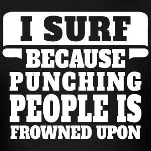 I Surf Because Punching People Is Frowned Upon T-Shirts - Men's T-Shirt