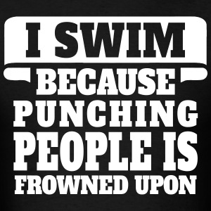 I Swim Because Punching People Is Frowned Upon T-Shirts - Men's T-Shirt