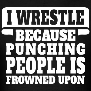 I Wrestle Because Punching People Is Frowned Upon T-Shirts - Men's T-Shirt