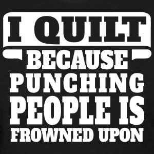 I Quilt Because Punching People Is Frowned Upon Women's T-Shirts - Women's T-Shirt