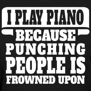 I Play Piano Because Punching People Is Frowned U Women's T-Shirts - Women's T-Shirt