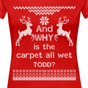 And WHY is the carpet all wet TODD?  Women's T-Shirts - Women's Premium T-Shirt