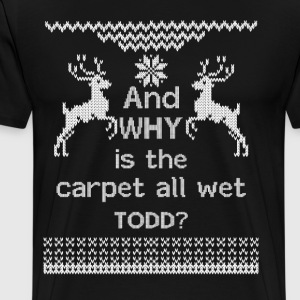 And WHY is the carpet all wet TODD?  T-Shirts - Men's Premium T-Shirt