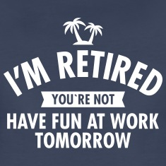 I'm Retired You're Not - Have Fun At Work Tomorrow Women's T-Shirts
