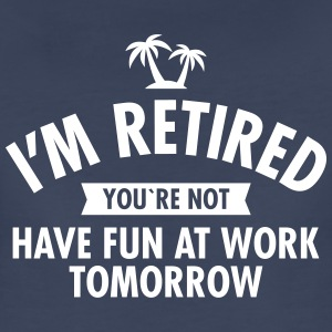 I'm Retired You're Not - Have Fun At Work Tomorrow Women's T-Shirts - Women's Premium T-Shirt