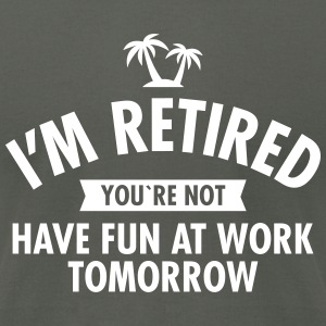 I'm Retired You're Not - Have Fun At Work Tomorrow T-Shirts - Men's T-Shirt by American Apparel