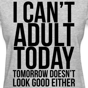 I can't adult today  - Women's T-Shirt