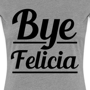 Funny Bye Felicia women's saying - Women's Premium T-Shirt