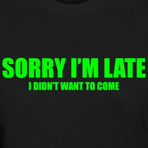 Sorry I'm late - I didn't want to come! - Women's T-Shirt
