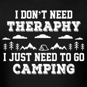 I Don't Need Theraphy I Just Need To Go Camping T-Shirts - Men's T-Shirt