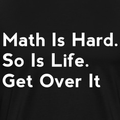 Math Is Hard. So Is Life. Get Over It