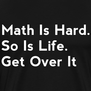 Math Is Hard. So Is Life. Get Over It - Men's Premium T-Shirt