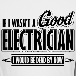 If I wasn't a good electrician, I would be dead Long Sleeve Shirts - Men's Long Sleeve T-Shirt by Next Level