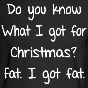 Do You Know What I Got For Christmas Fat - Men's Long Sleeve T-Shirt