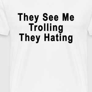 they_see_me_trolling_they_hating - Men's Premium T-Shirt