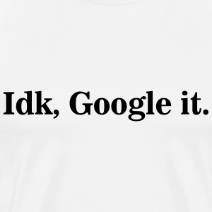 Idk, Google It. - Men's Premium T-Shirt