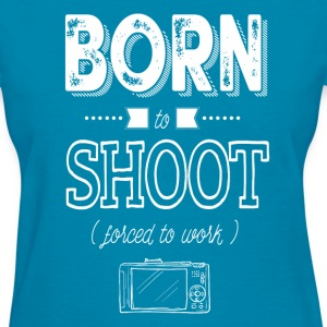 born to shoot forced to work - Women's T-Shirt