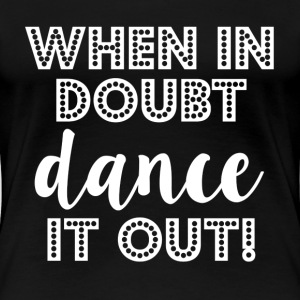 When in Doubt Dance it out funny  - Women's Premium T-Shirt
