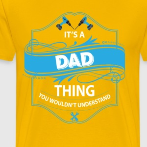 it s a dad thing you wouldnt understand T-Shirts - Men's Premium T-Shirt