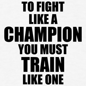 to fight like a champion you must train  t-shirt - Men's T-Shirt