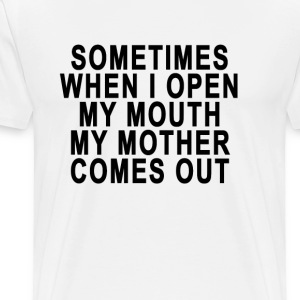 sometimes_when_i_open_my_mouth_my_mother - Men's Premium T-Shirt