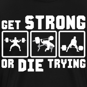 Get Strong or Die Trying (Powerlifting) T-Shirts - Men's Premium T-Shirt