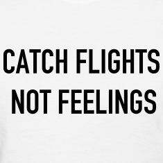 Catch flights not feelings Women's T-Shirts