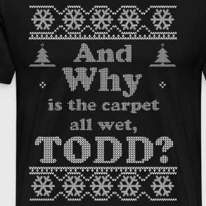Christmas, And Why is the carpet all wet TODD, NEW - Men's Premium T-Shirt