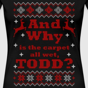 Christmas, And Why is the carpet all wet, TODD - Women's Premium T-Shirt