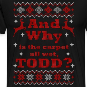 Christmas, And Why is the carpet all wet, TODD - Men's Premium T-Shirt
