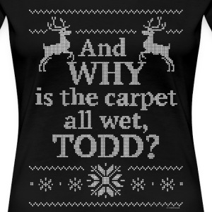 Christmas And Why is the carpet all wet, TODD? - Women's Premium T-Shirt