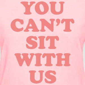 You Can't Sit With Us - Women's T-Shirt