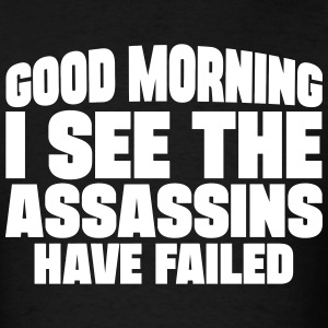 Good Morning I See The Assassins Have Failed T-Shirts - Men's T-Shirt