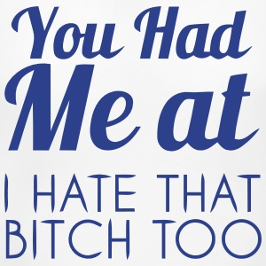 YOU HAD ME AT: I HATE THAT BITCH, TOO! Women's T-Shirts - Women's Maternity T-Shirt