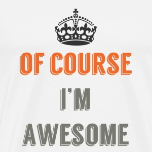 Of Course I'm Awesome - Men's Premium T-Shirt