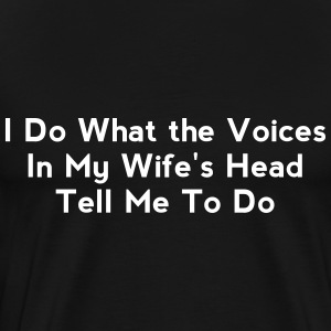 I Do What the Voices In My Wife's Head Tell Me To  - Men's Premium T-Shirt