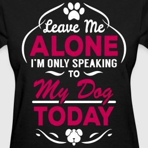 Leave Me Alone I Am Only Speaking To My Dog Today Women's T-Shirts - Women's T-Shirt