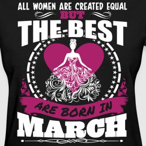 All Women Created Equal But Best Born In March - Women's T-Shirt