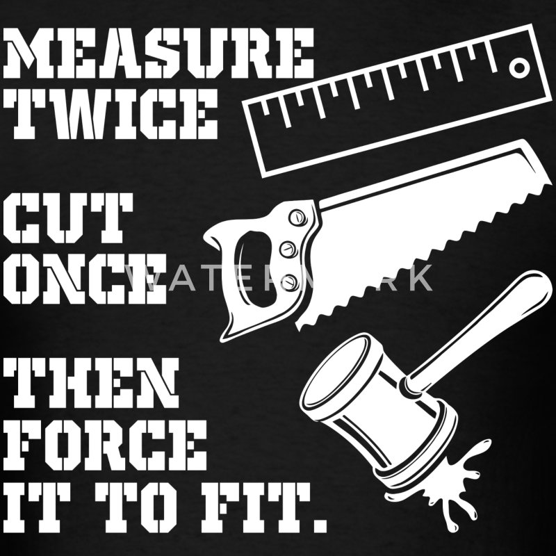Carpentar Measure Twice Cut Once Then Force It - Men's T-Shirt