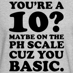 YOU'RE A 10? MAYBE ON THE PH SCALE - CUZ YOU BASIC Long Sleeve Shirts
