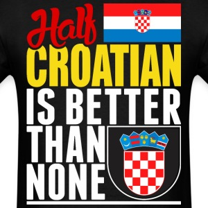 Half Croatian Is Better Than None - Men's T-Shirt